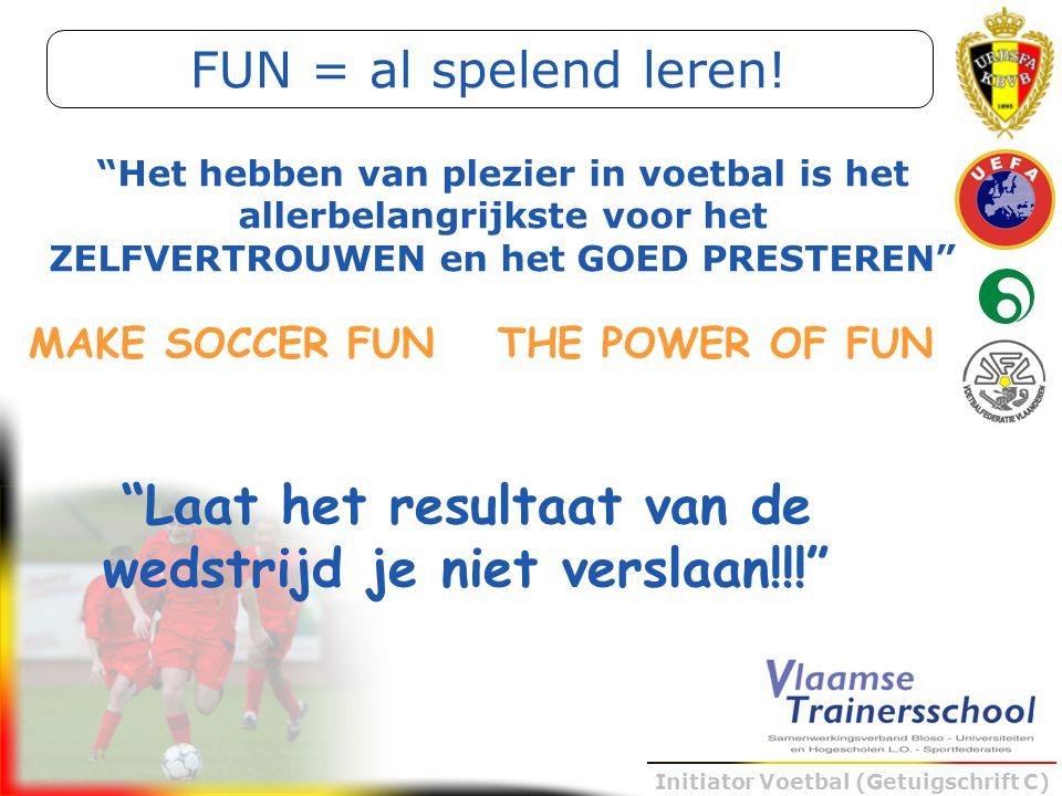 """Initiator Voetbal (Getuigschrift C) """"Laat het resultaat van de wedstrijd je niet verslaan!!!"""" MAKE SOCCER FUNTHE POWER OF FUN """"Het hebben van plezier"""