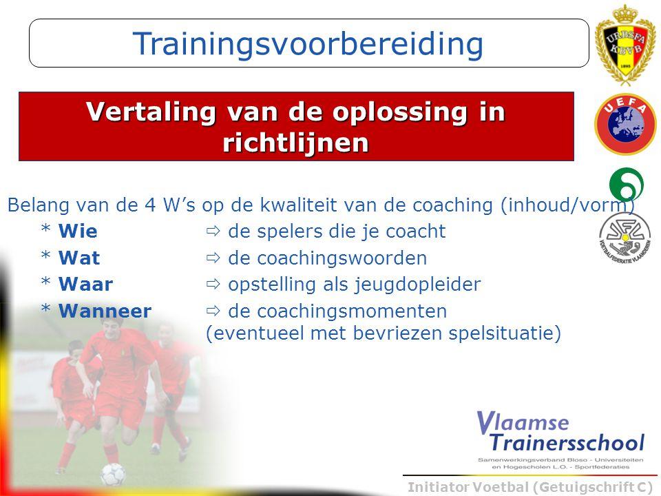 Initiator Voetbal (Getuigschrift C) Belang van de 4 W's op de kwaliteit van de coaching (inhoud/vorm) * Wie  de spelers die je coacht * Wat  de coac
