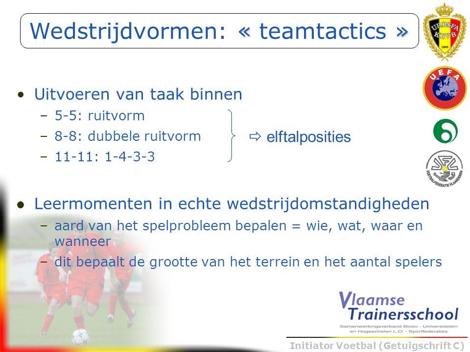 Initiator Voetbal (Getuigschrift C) Uitvoeren van taak binnen –5-5: ruitvorm –8-8: dubbele ruitvorm –11-11: 1-4-3-3 Leermomenten in echte wedstrijdoms