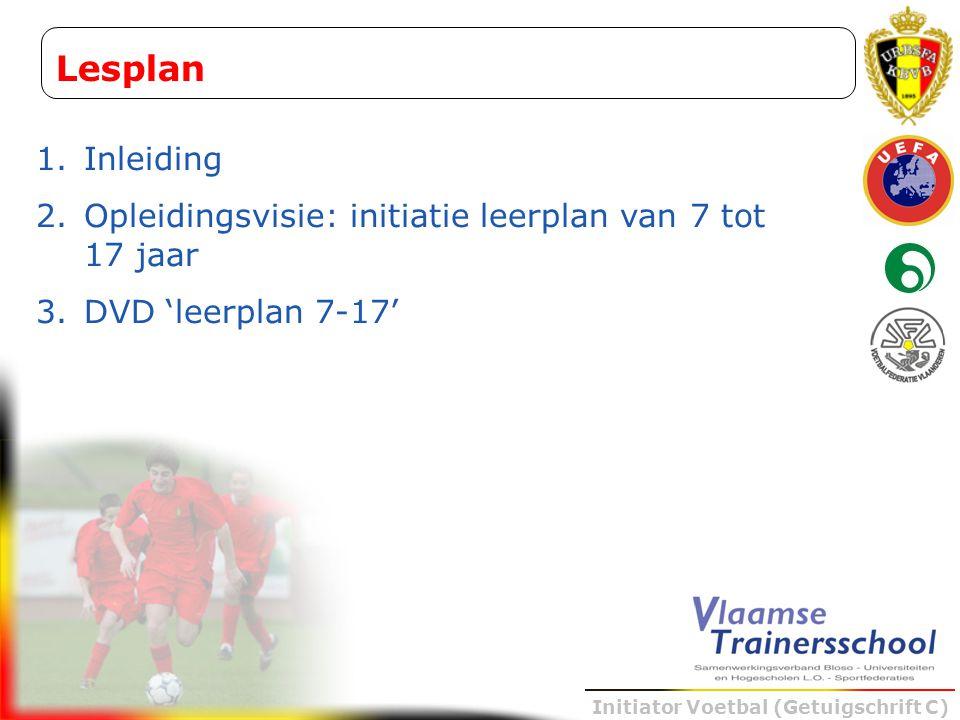 Initiator Voetbal (Getuigschrift C) Lesplan 1.Inleiding 2.Opleidingsvisie: initiatie leerplan van 7 tot 17 jaar 3.DVD 'leerplan 7-17'