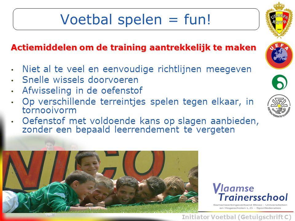 Initiator Voetbal (Getuigschrift C) Voetbal spelen = fun! Niet al te veel en eenvoudige richtlijnen meegeven Snelle wissels doorvoeren Afwisseling in