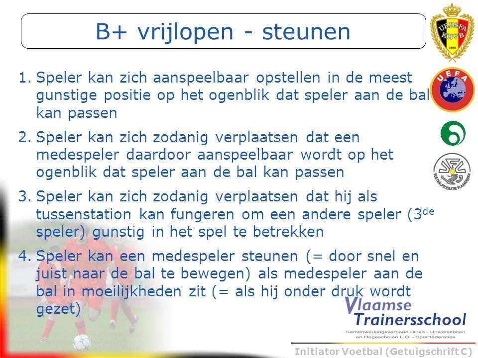 Initiator Voetbal (Getuigschrift C) B+ vrijlopen - steunen 1.Speler kan zich aanspeelbaar opstellen in de meest gunstige positie op het ogenblik dat s