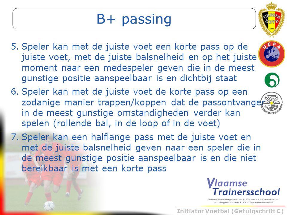Initiator Voetbal (Getuigschrift C) B+ passing 5.Speler kan met de juiste voet een korte pass op de juiste voet, met de juiste balsnelheid en op het j