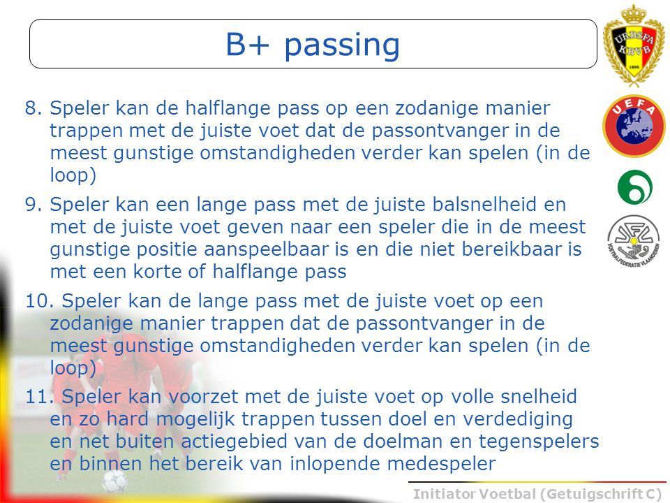 Initiator Voetbal (Getuigschrift C) B+ passing 8.Speler kan de halflange pass op een zodanige manier trappen met de juiste voet dat de passontvanger i