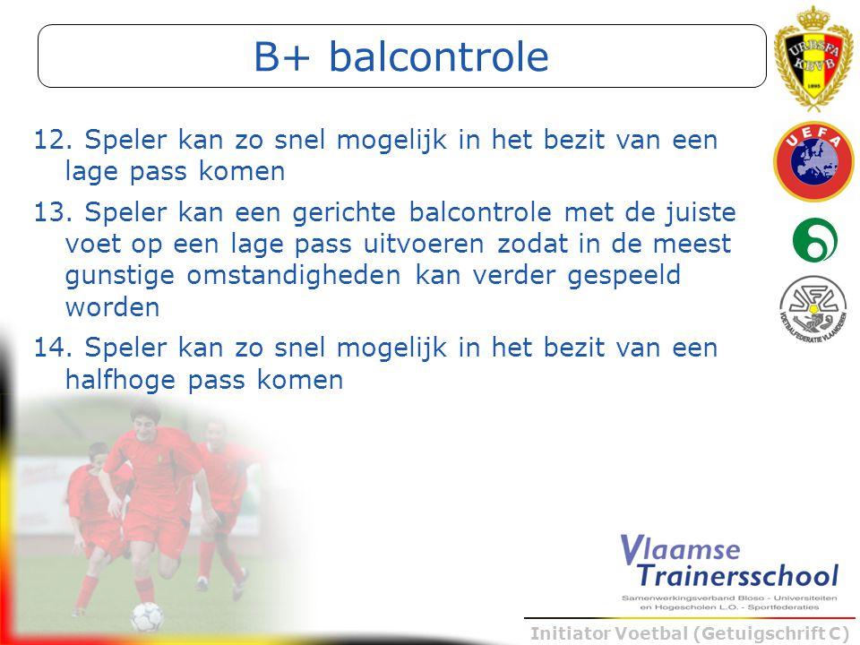 Initiator Voetbal (Getuigschrift C) B+ balcontrole 12. Speler kan zo snel mogelijk in het bezit van een lage pass komen 13. Speler kan een gerichte ba