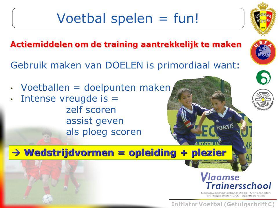 Initiator Voetbal (Getuigschrift C) Voetbal spelen = fun! Gebruik maken van DOELEN is primordiaal want: Voetballen = doelpunten maken Intense vreugde