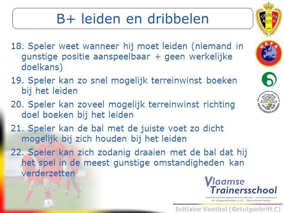 Initiator Voetbal (Getuigschrift C) B+ leiden en dribbelen 18. Speler weet wanneer hij moet leiden (niemand in gunstige positie aanspeelbaar + geen we