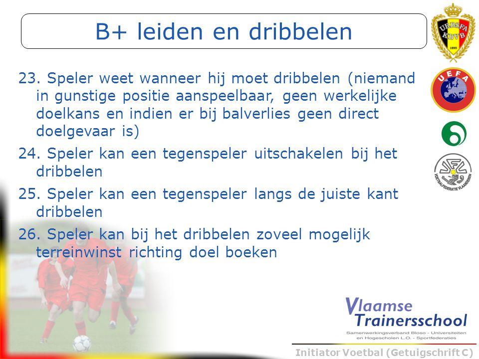 Initiator Voetbal (Getuigschrift C) B+ leiden en dribbelen 23. Speler weet wanneer hij moet dribbelen (niemand in gunstige positie aanspeelbaar, geen