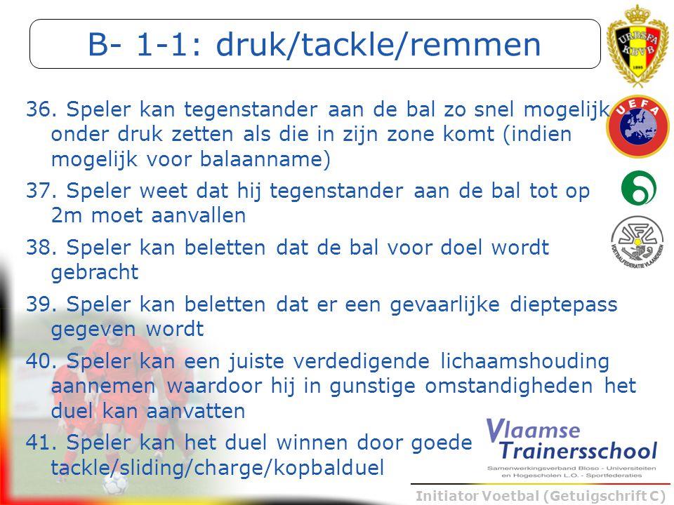 Initiator Voetbal (Getuigschrift C) B- 1-1: druk/tackle/remmen 36. Speler kan tegenstander aan de bal zo snel mogelijk onder druk zetten als die in zi