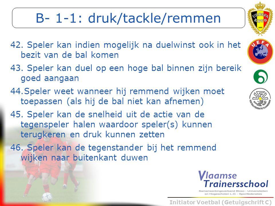 Initiator Voetbal (Getuigschrift C) B- 1-1: druk/tackle/remmen 42. Speler kan indien mogelijk na duelwinst ook in het bezit van de bal komen 43. Spele