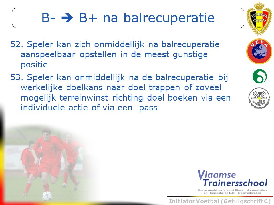 Initiator Voetbal (Getuigschrift C) B-  B+ na balrecuperatie 52. Speler kan zich onmiddellijk na balrecuperatie aanspeelbaar opstellen in de meest gu