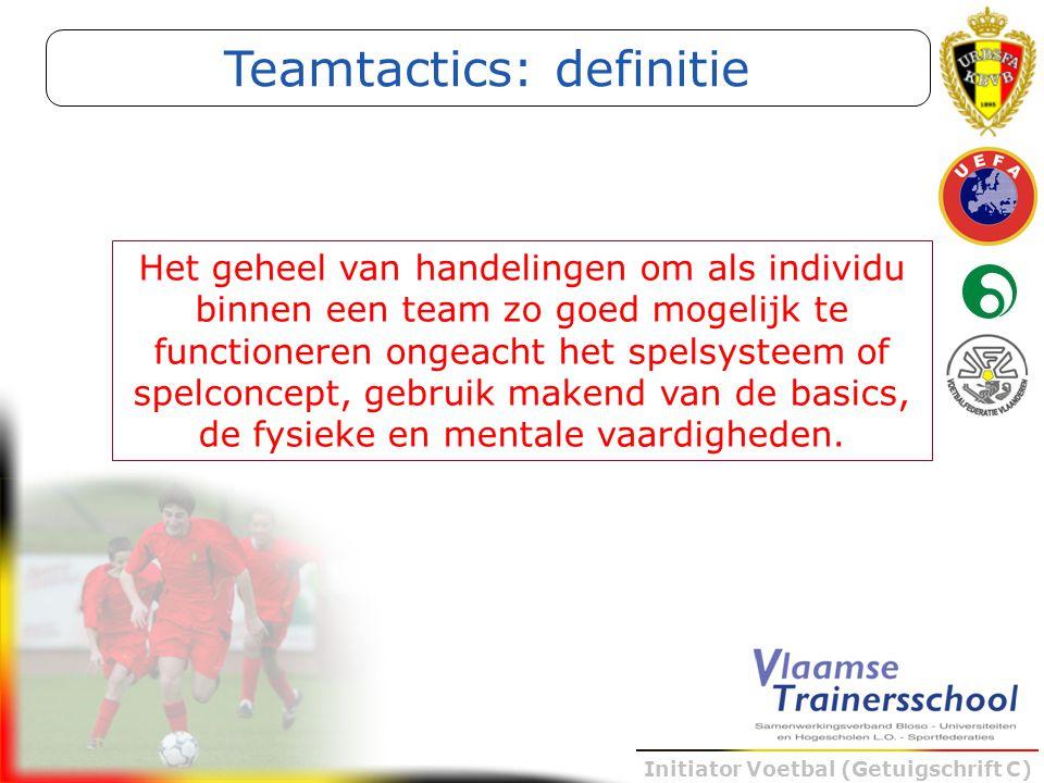 Initiator Voetbal (Getuigschrift C) Teamtactics: definitie Het geheel van handelingen om als individu binnen een team zo goed mogelijk te functioneren