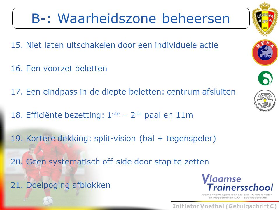 Initiator Voetbal (Getuigschrift C) 15. Niet laten uitschakelen door een individuele actie 16. Een voorzet beletten 17. Een eindpass in de diepte bele
