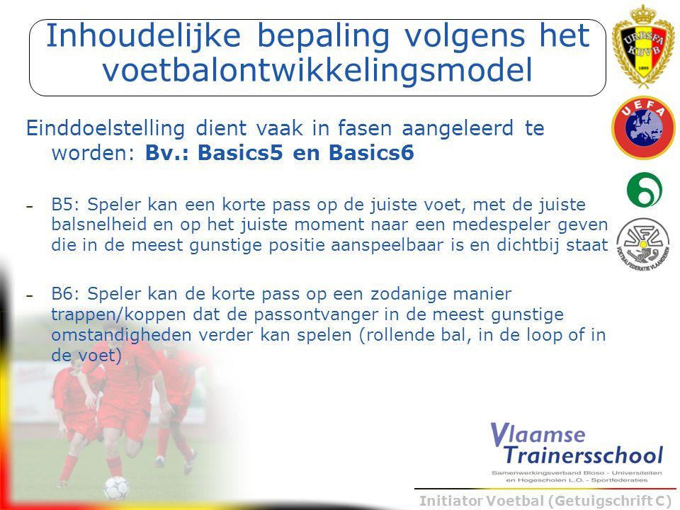 Initiator Voetbal (Getuigschrift C) Einddoelstelling dient vaak in fasen aangeleerd te worden: Bv.: Basics5 en Basics6 – B5: Speler kan een korte pass