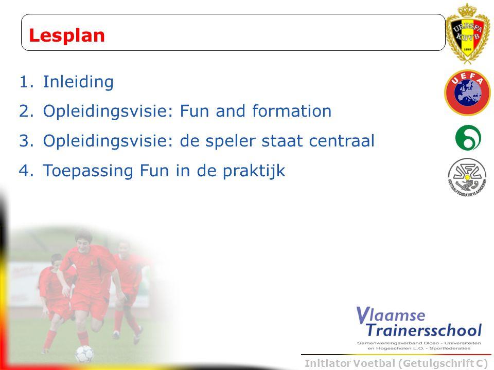 Initiator Voetbal (Getuigschrift C) Lesplan 1. Inleiding 2. Opleidingsvisie: Fun and formation 3. Opleidingsvisie: de speler staat centraal 4. Toepass