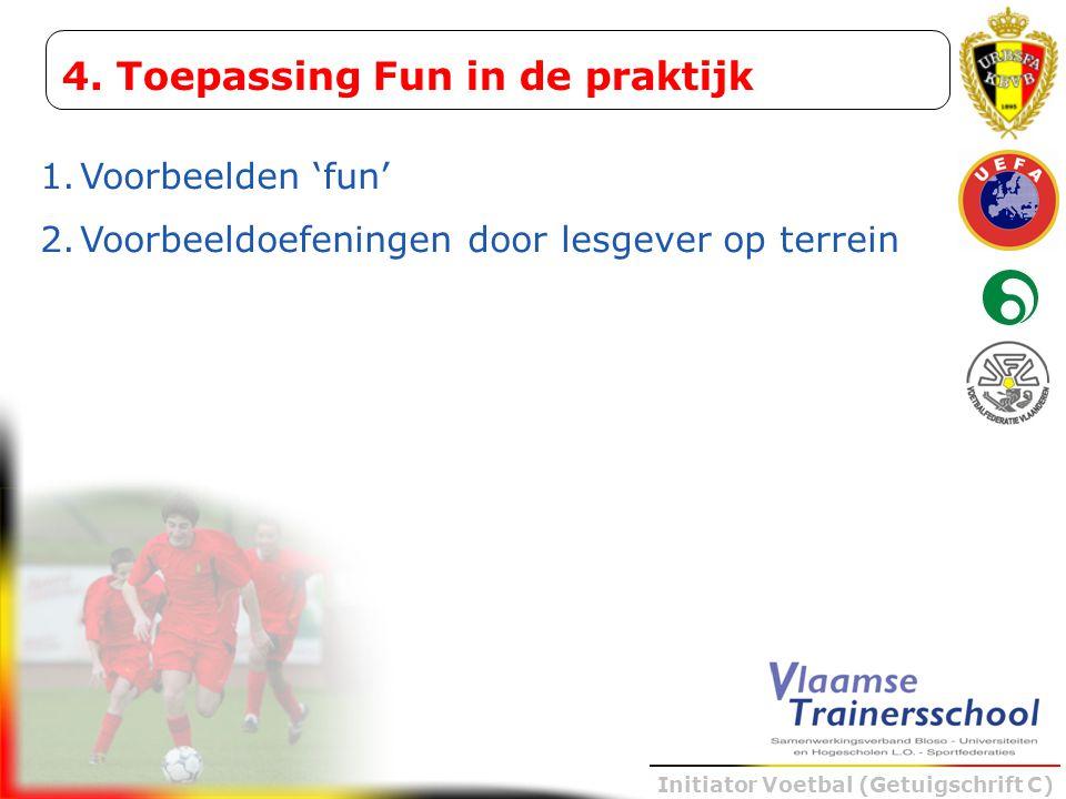 Initiator Voetbal (Getuigschrift C) 4. Toepassing Fun in de praktijk 1.Voorbeelden 'fun' 2.Voorbeeldoefeningen door lesgever op terrein