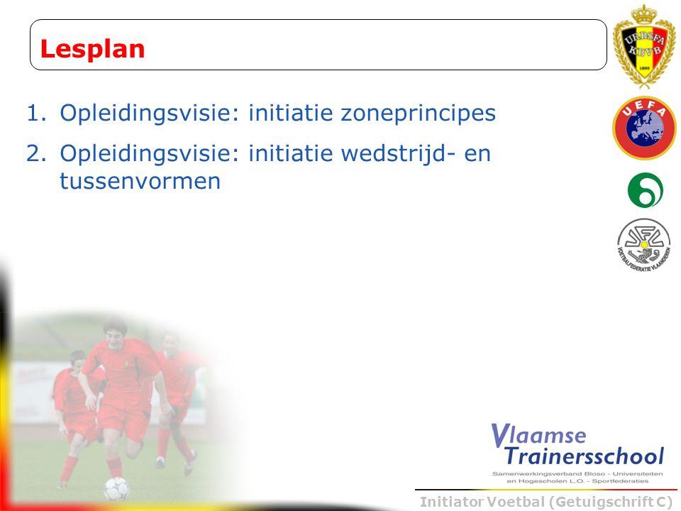 Initiator Voetbal (Getuigschrift C) Lesplan 1.Opleidingsvisie: initiatie zoneprincipes 2.Opleidingsvisie: initiatie wedstrijd- en tussenvormen