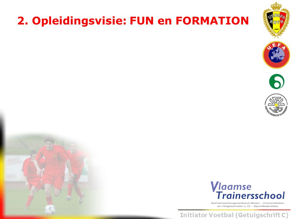 Initiator Voetbal (Getuigschrift C) Het voetbalontwikkelingsmodel 5 6 7 8 9 10 11 12 13 14 15 16 17 18 19 20 21j Ik en de bal (fase 1: 2-2) collectief spel 'dichtbij' (fase 2: 5-5) collectief spel '2° graad' (fase 3: 8-8) collectief spel 'veraf' (fase 4: 11-11) Speldimensies/ontwikkelingsfases Mentale ontwikkelingsdoelen binnen het leerplan Vervolmaking exploratie Aanleren mentale basis- vaardigheden 1.Motivatie 2.Zelfcontrole en zelfdiscipline 3.Concentratie 4.Zelfvertrouwen 5.Interpersoonlijk en teamrelaties 6.Leefstijl Gebruik mentale vaardigheden i.f.v.
