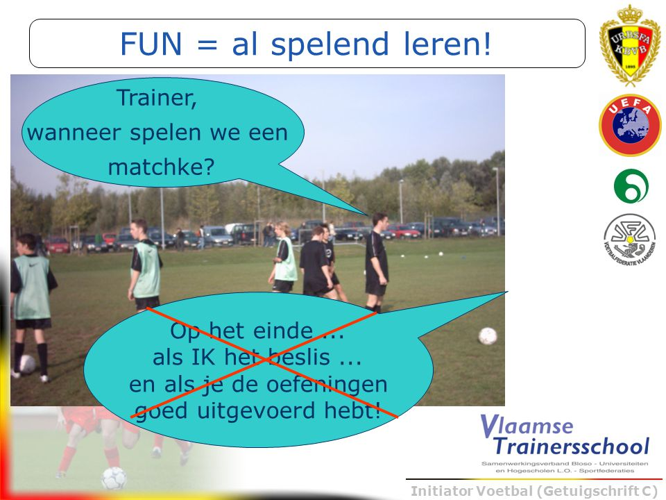 Initiator Voetbal (Getuigschrift C) Trainer, wanneer spelen we een matchke? Op het einde... als IK het beslis... en als je de oefeningen goed uitgevoe