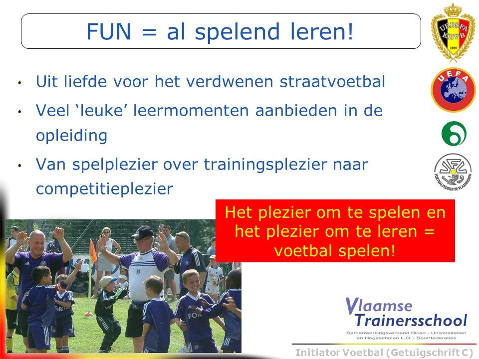 Initiator Voetbal (Getuigschrift C) Uit liefde voor het verdwenen straatvoetbal Veel 'leuke' leermomenten aanbieden in de opleiding Van spelplezier ov