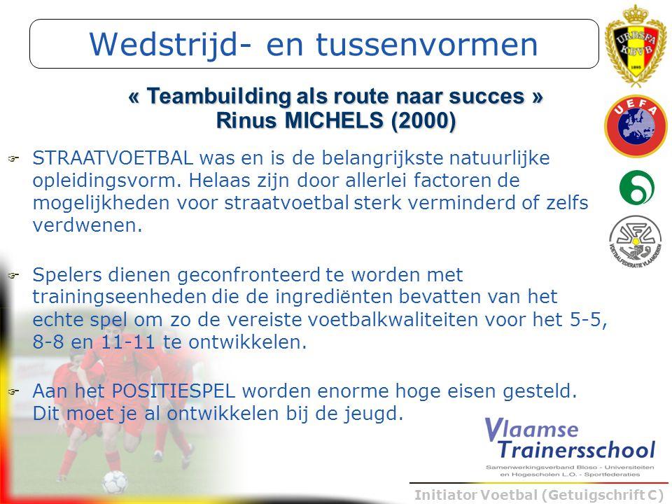 Initiator Voetbal (Getuigschrift C) Wedstrijd- en tussenvormen « Teambuilding als route naar succes » Rinus MICHELS (2000)  STRAATVOETBAL was en is d