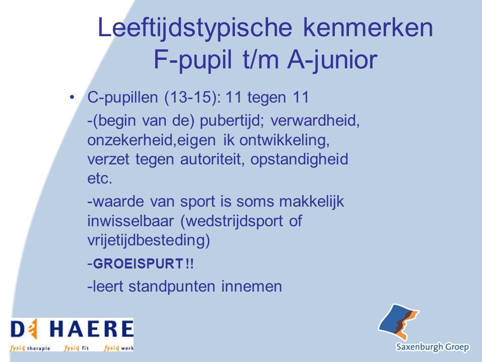 Leeftijdstypische kenmerken F-pupil t/m A-junior C-pupillen (13-15): 11 tegen 11 -(begin van de) pubertijd; verwardheid, onzekerheid,eigen ik ontwikkeling, verzet tegen autoriteit, opstandigheid etc.