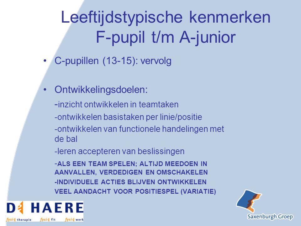 Leeftijdstypische kenmerken F-pupil t/m A-junior C-pupillen (13-15): vervolg Ontwikkelingsdoelen: - inzicht ontwikkelen in teamtaken -ontwikkelen basistaken per linie/positie -ontwikkelen van functionele handelingen met de bal -leren accepteren van beslissingen - ALS EEN TEAM SPELEN; ALTIJD MEEDOEN IN AANVALLEN, VERDEDIGEN EN OMSCHAKELEN -INDIVIDUELE ACTIES BLIJVEN ONTWIKKELEN VEEL AANDACHT VOOR POSITIESPEL (VARIATIE)
