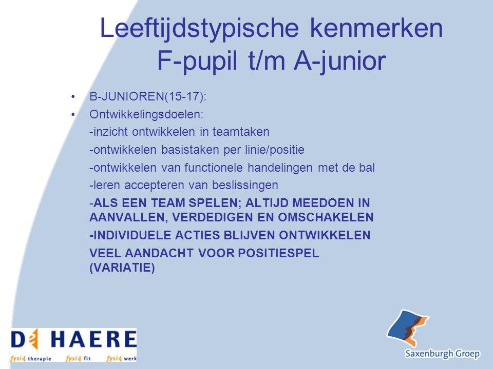 Leeftijdstypische kenmerken F-pupil t/m A-junior B-JUNIOREN(15-17): Ontwikkelingsdoelen: -inzicht ontwikkelen in teamtaken -ontwikkelen basistaken per linie/positie -ontwikkelen van functionele handelingen met de bal -leren accepteren van beslissingen -ALS EEN TEAM SPELEN; ALTIJD MEEDOEN IN AANVALLEN, VERDEDIGEN EN OMSCHAKELEN -INDIVIDUELE ACTIES BLIJVEN ONTWIKKELEN VEEL AANDACHT VOOR POSITIESPEL (VARIATIE)
