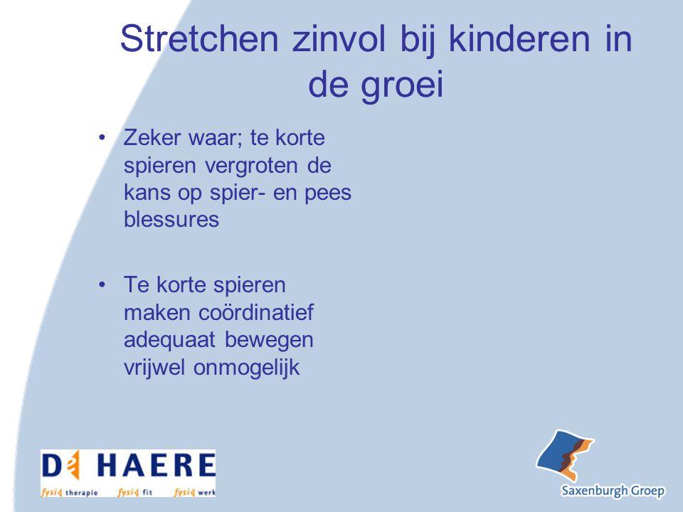 Stretchen zinvol bij kinderen in de groei Zeker waar; te korte spieren vergroten de kans op spier- en pees blessures Te korte spieren maken coördinatief adequaat bewegen vrijwel onmogelijk