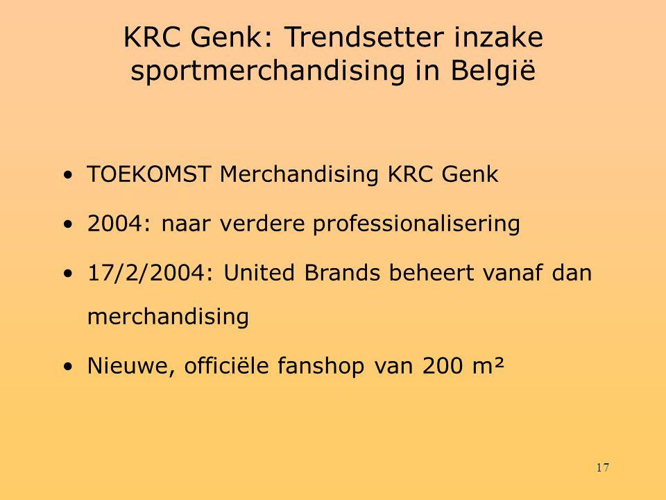 17 KRC Genk: Trendsetter inzake sportmerchandising in België TOEKOMST Merchandising KRC Genk 2004: naar verdere professionalisering 17/2/2004: United Brands beheert vanaf dan merchandising Nieuwe, officiële fanshop van 200 m²
