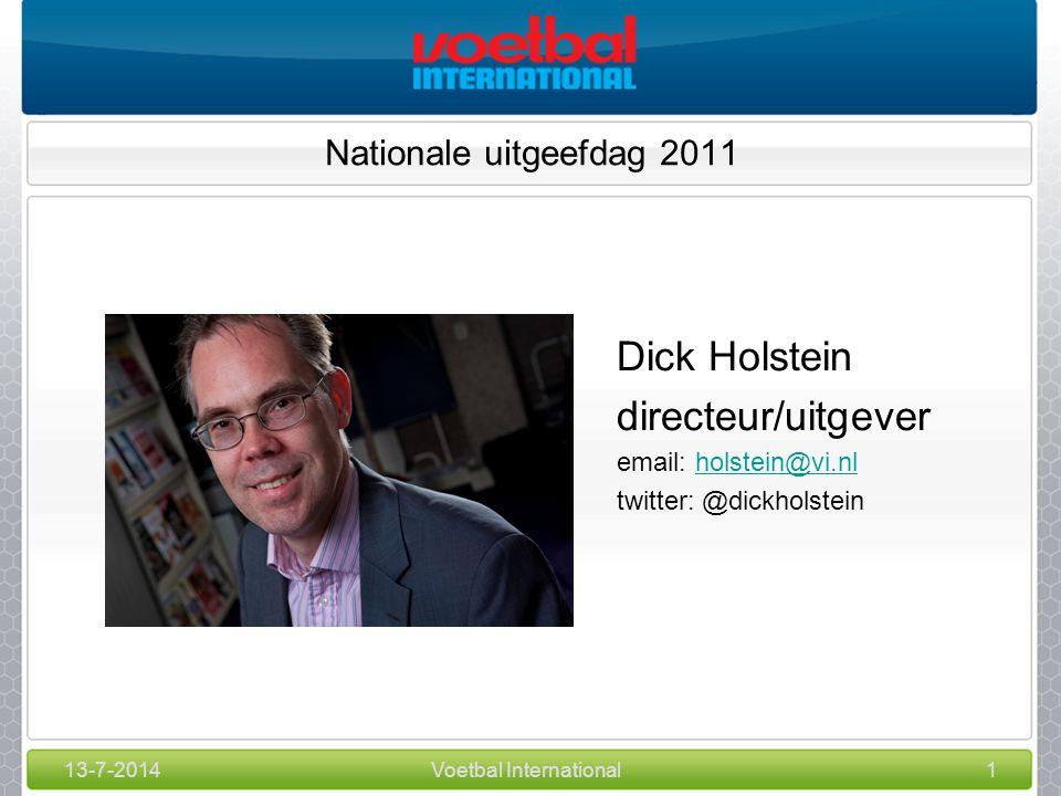 13-7-2014Voetbal International1 Nationale uitgeefdag 2011 Dick Holstein directeur/uitgever email: holstein@vi.nlholstein@vi.nl twitter: @dickholstein
