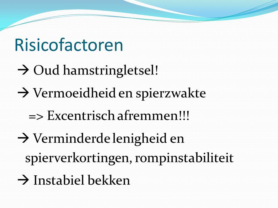 Risicofactoren  Oud hamstringletsel!  Vermoeidheid en spierzwakte => Excentrisch afremmen!!!  Verminderde lenigheid en spierverkortingen, rompinsta