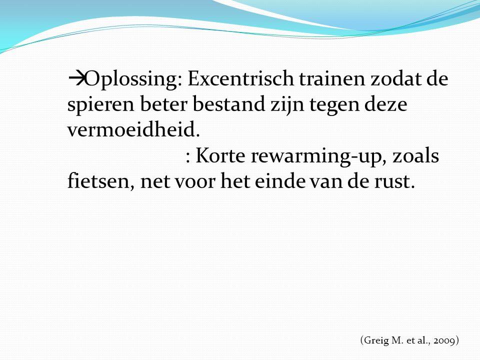 (Greig M. et al., 2009)  Oplossing: Excentrisch trainen zodat de spieren beter bestand zijn tegen deze vermoeidheid. : Korte rewarming-up, zoals fiet