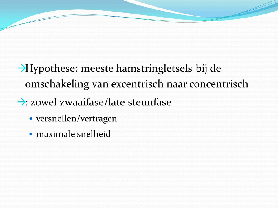  Hypothese: meeste hamstringletsels bij de omschakeling van excentrisch naar concentrisch  : zowel zwaaifase/late steunfase versnellen/vertragen max