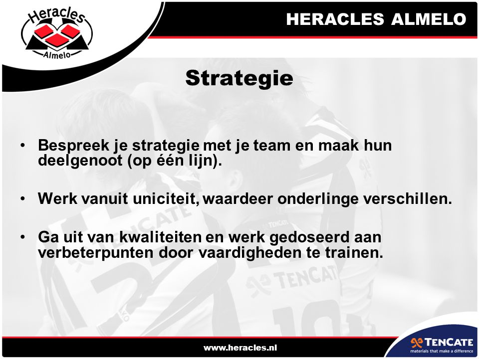 HERACLES ALMELO www.heracles.nl Strategie Bespreek je strategie met je team en maak hun deelgenoot (op één lijn). Werk vanuit uniciteit, waardeer onde