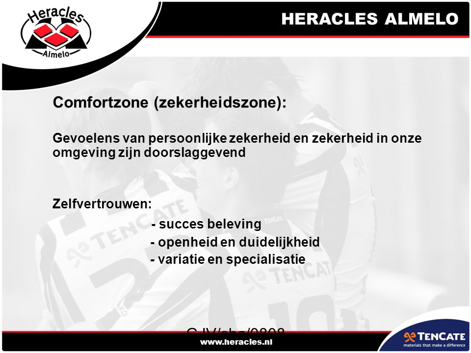 HERACLES ALMELO www.heracles.nl GJV/sha/0808 Comfortzone (zekerheidszone): Gevoelens van persoonlijke zekerheid en zekerheid in onze omgeving zijn doorslaggevend Zelfvertrouwen: - succes beleving - openheid en duidelijkheid - variatie en specialisatie