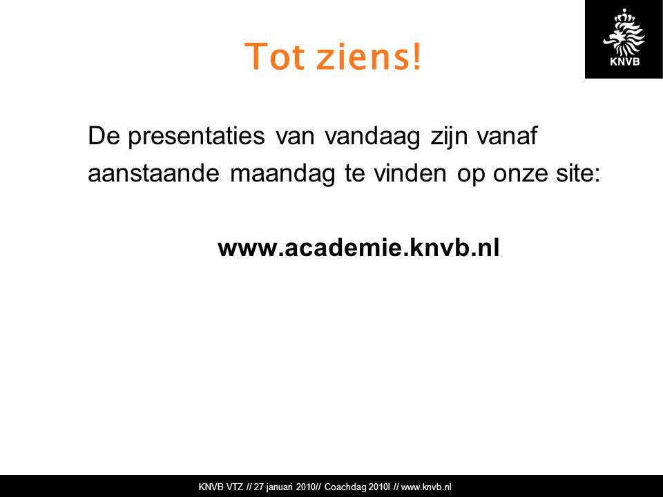 KNVB VTZ // 27 januari 2010// Coachdag 2010l // www.knvb.nl Tot ziens! De presentaties van vandaag zijn vanaf aanstaande maandag te vinden op onze sit