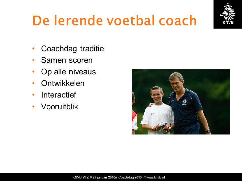 KNVB VTZ // 27 januari 2010// Coachdag 2010l // www.knvb.nl De lerende voetbal coach Coachdag traditie Samen scoren Op alle niveaus Ontwikkelen Interactief Vooruitblik