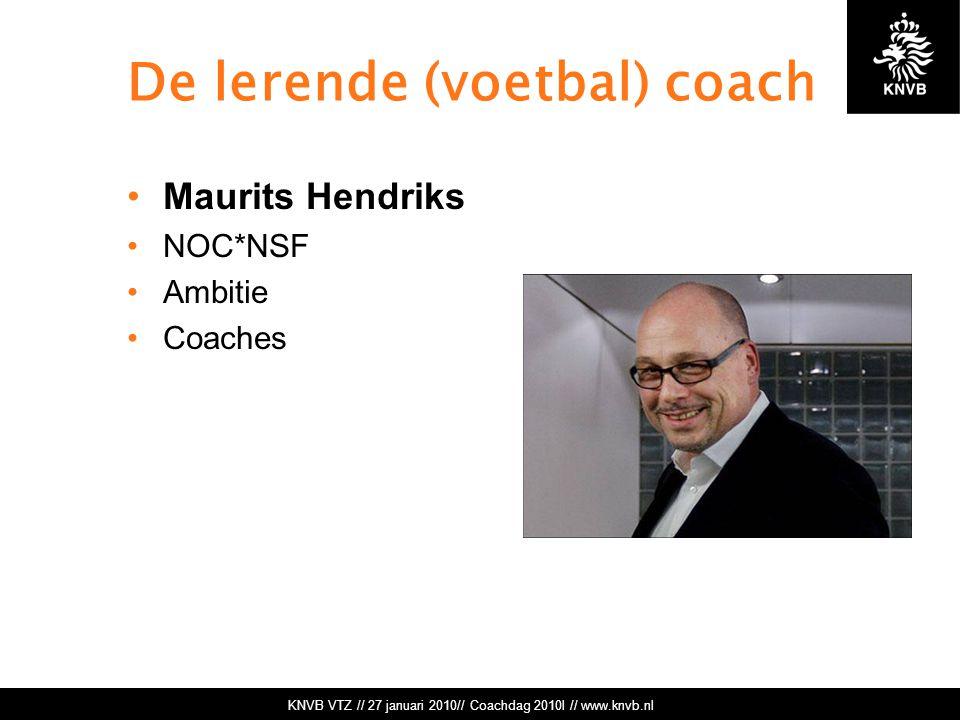 KNVB VTZ // 27 januari 2010// Coachdag 2010l // www.knvb.nl De lerende (voetbal) coach Maurits Hendriks NOC*NSF Ambitie Coaches