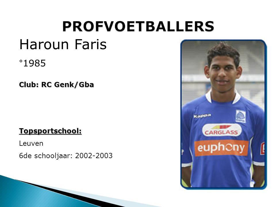 Haroun Faris °1985 Club: RC Genk/Gba Topsportschool: Leuven 6de schooljaar: 2002-2003