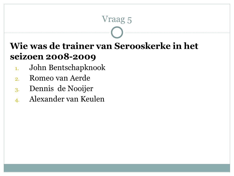 Wie was de trainer van Serooskerke in het seizoen 2008-2009 1. John Bentschapknook 2. Romeo van Aerde 3. Dennis de Nooijer 4. Alexander van Keulen Vra