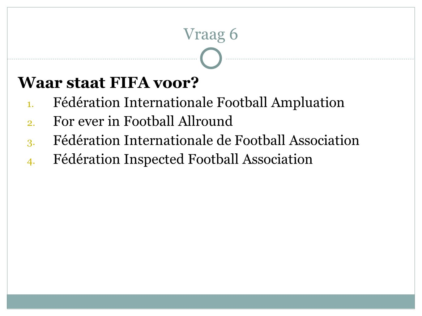 Waar staat FIFA voor? 1. Fédération Internationale Football Ampluation 2. For ever in Football Allround 3. Fédération Internationale de Football Assoc