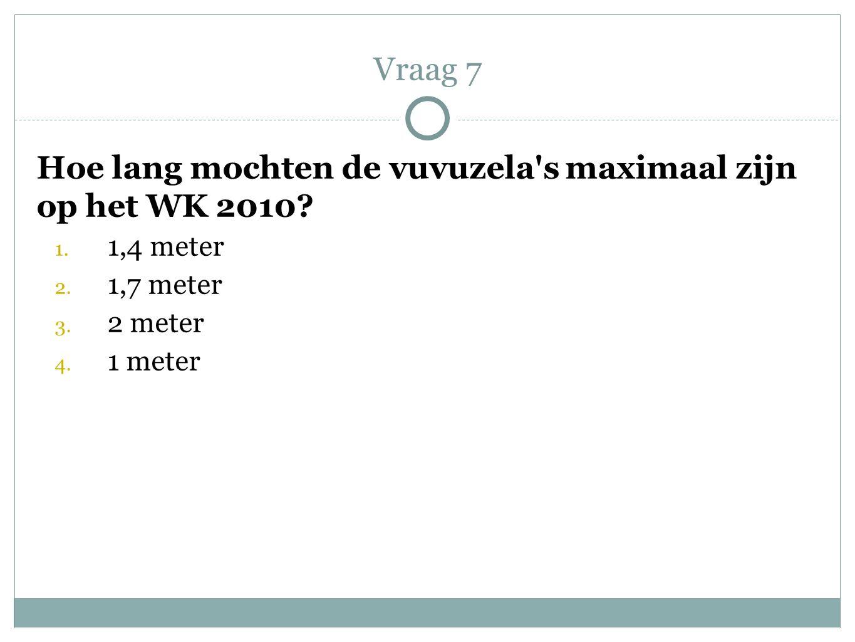 Hoe lang mochten de vuvuzela's maximaal zijn op het WK 2010? 1. 1,4 meter 2. 1,7 meter 3. 2 meter 4. 1 meter Vraag 7