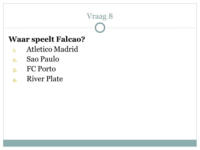 Waar speelt Falcao? 1. Atletico Madrid 2. Sao Paulo 3. FC Porto 4. River Plate Vraag 8