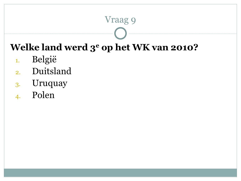 Welke land werd 3 e op het WK van 2010? 1. België 2. Duitsland 3. Uruquay 4. Polen Vraag 9