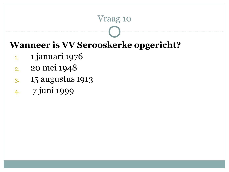 Wanneer is VV Serooskerke opgericht? 1. 1 januari 1976 2. 20 mei 1948 3. 15 augustus 1913 4. 7 juni 1999 Vraag 10
