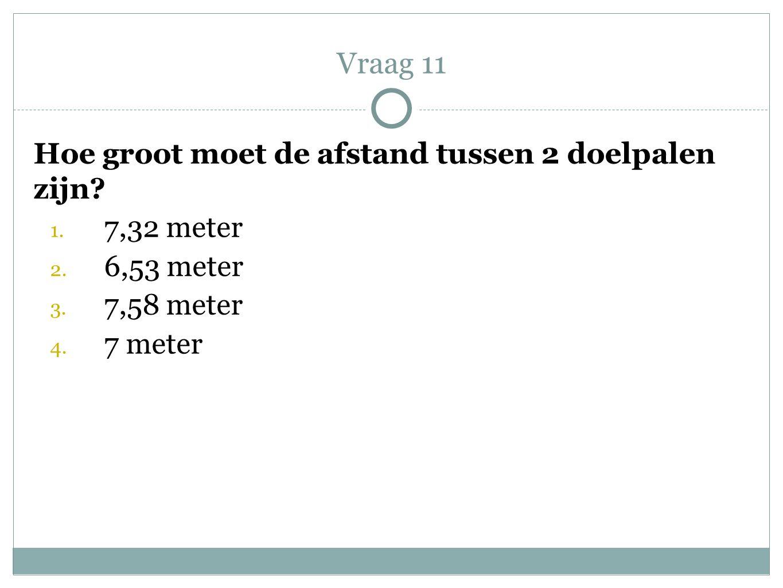 Hoe groot moet de afstand tussen 2 doelpalen zijn? 1. 7,32 meter 2. 6,53 meter 3. 7,58 meter 4. 7 meter Vraag 11