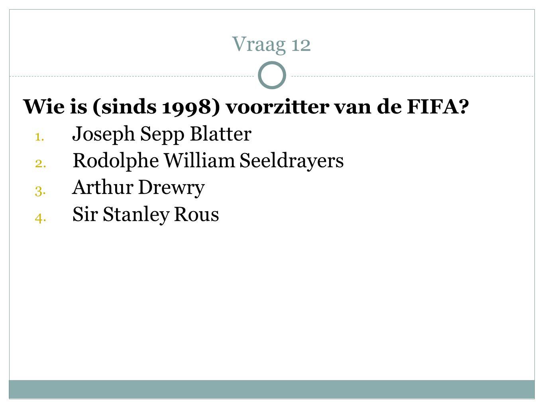 Wie is (sinds 1998) voorzitter van de FIFA? 1. Joseph Sepp Blatter 2. Rodolphe William Seeldrayers 3. Arthur Drewry 4. Sir Stanley Rous Vraag 12