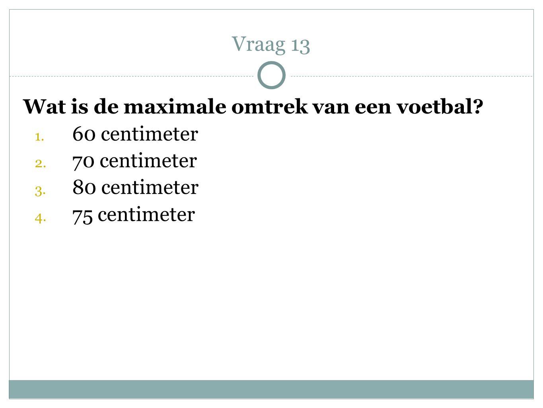Vraag 13 Wat is de maximale omtrek van een voetbal? 1. 60 centimeter 2. 70 centimeter 3. 80 centimeter 4. 75 centimeter