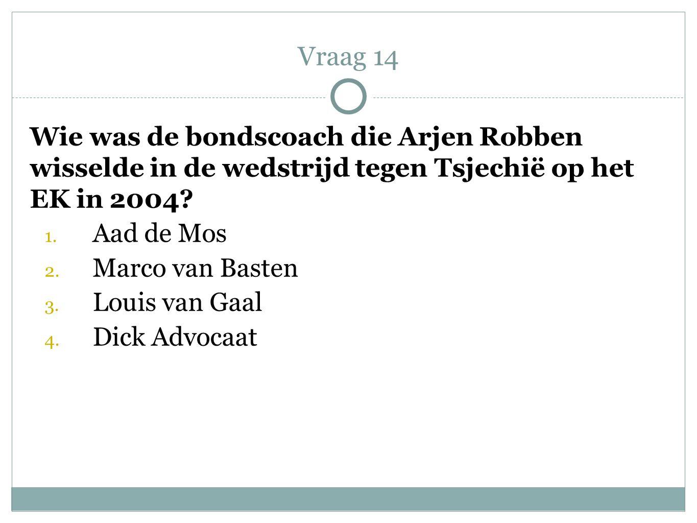 Wie was de bondscoach die Arjen Robben wisselde in de wedstrijd tegen Tsjechië op het EK in 2004? 1. Aad de Mos 2. Marco van Basten 3. Louis van Gaal